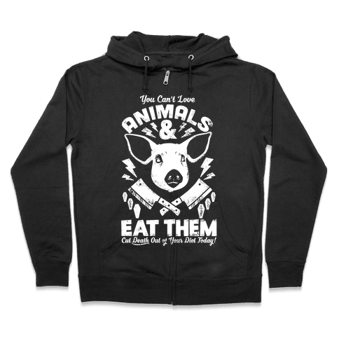 You Can't Love Animals and Eat Them Zip Hoodie