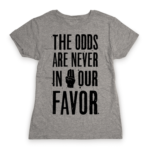 The Odds Are Never In Our Favor Womens T-Shirt