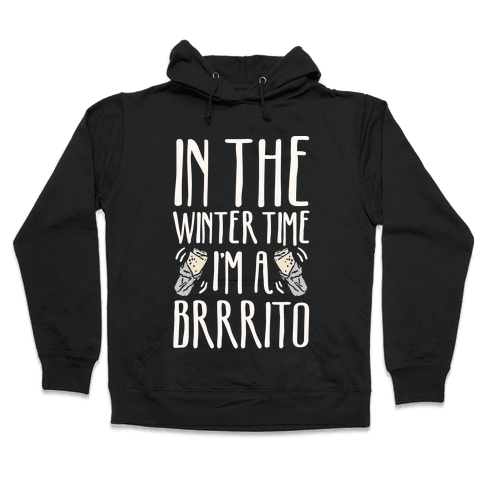 In The Winter Time I'm A Brrrito Hooded Sweatshirt