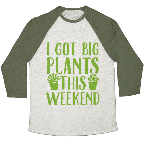 I Got Big Plants This Weekend Baseball Tee