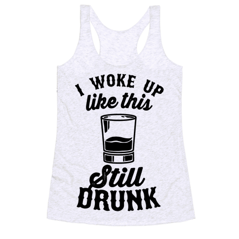 I Woke Up Like This Still Drunk Racerback Tank Top