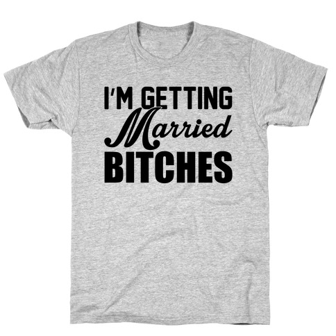 I'm Getting Married Bitches T-Shirt