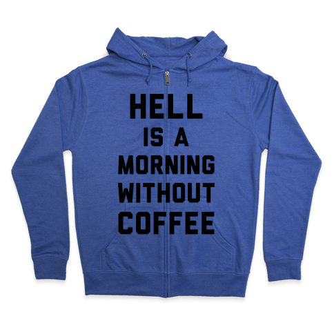 Hell Is A Morning Without Coffee Zip Hoodie