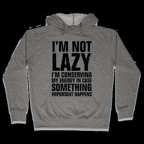 I'm Not Lazy (I'm Conserving My Energy) Hooded Sweatshirt