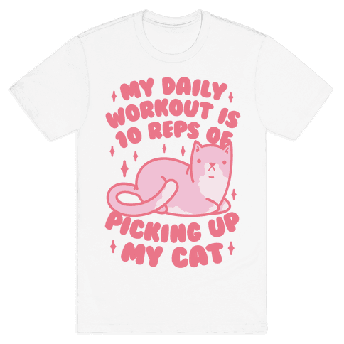 My Daily Workout Is 10 Reps Of Picking Up My Cat Mens T-Shirt