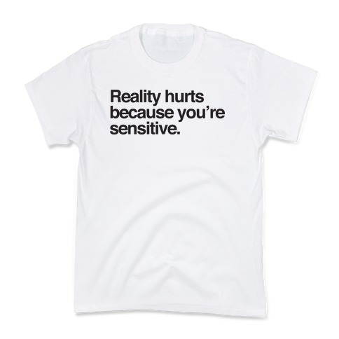 Reality Hurts Because You're Sensitive Kids T-Shirt