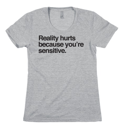 Reality Hurts Because You're Sensitive Womens T-Shirt