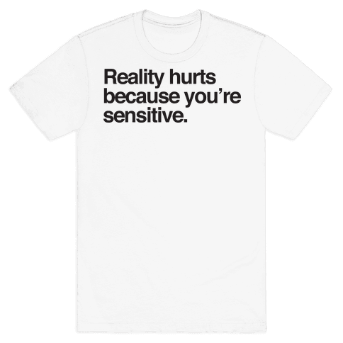 Reality Hurts Because You're Sensitive Mens T-Shirt