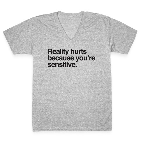 Reality Hurts Because You're Sensitive V-Neck Tee Shirt
