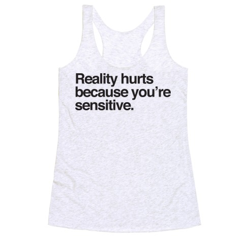 Reality Hurts Because You're Sensitive Racerback Tank Top