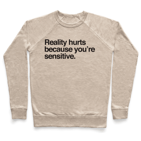 Reality Hurts Because You're Sensitive Pullover