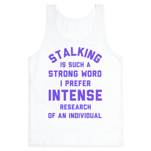 Stalking is Such a Strong Word I Prefer Intense Research of an Individual Tank Top