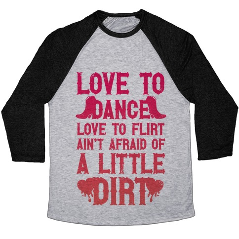 Love To Dance, Love To Flirt, Ain't Afraid Of A Little Dirt Baseball Tee