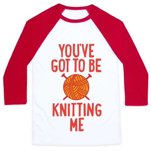 You've Got To Be Knitting Me Baseball Tee