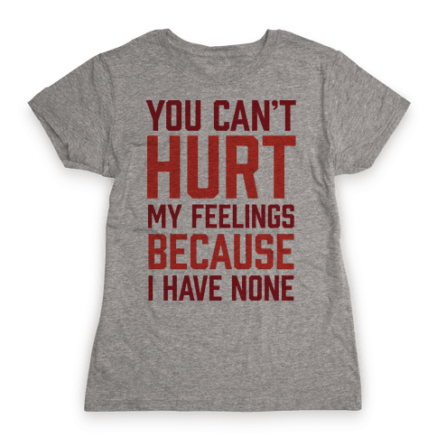 You Can't Hurt My Feelings Because I Have None Womens T-Shirt