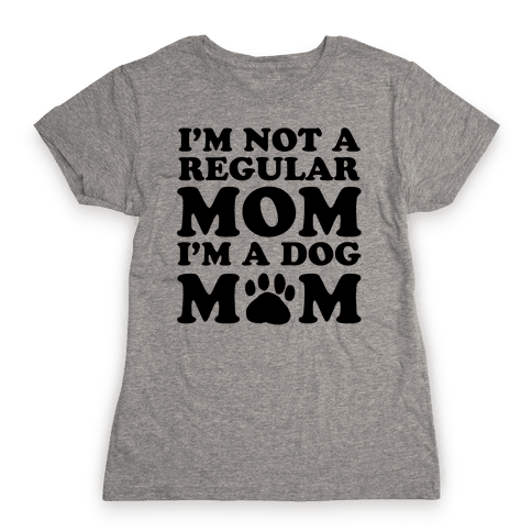 I'm not a Regular Mom I'm a Dog Mom Womens T-Shirt