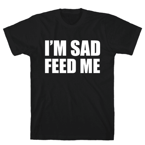 I'm Sad Feed Me Mens T-Shirt