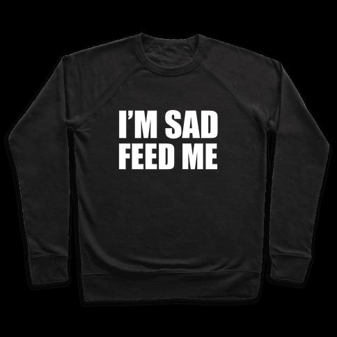 I'm Sad Feed Me Pullover