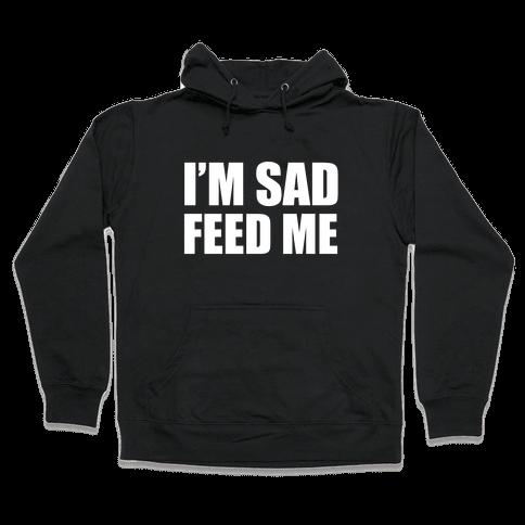 I'm Sad Feed Me Hooded Sweatshirt