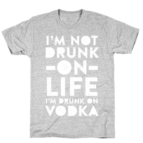 I'm Not Drunk On Life I'm Drunk On Vodka T-Shirt