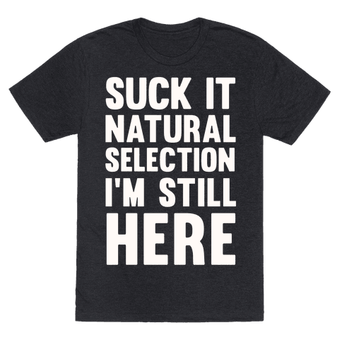 Suck It Natural Selection, I'm Still Here