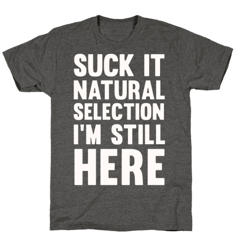 Suck It Natural Selection, I'm Still Here T-Shirt