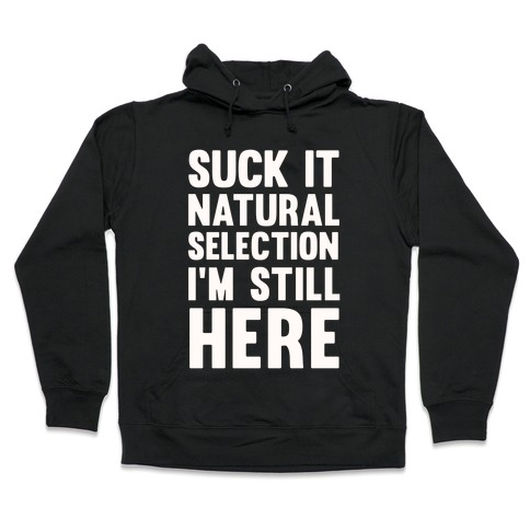 Suck It Natural Selection, I'm Still Here Hooded Sweatshirt