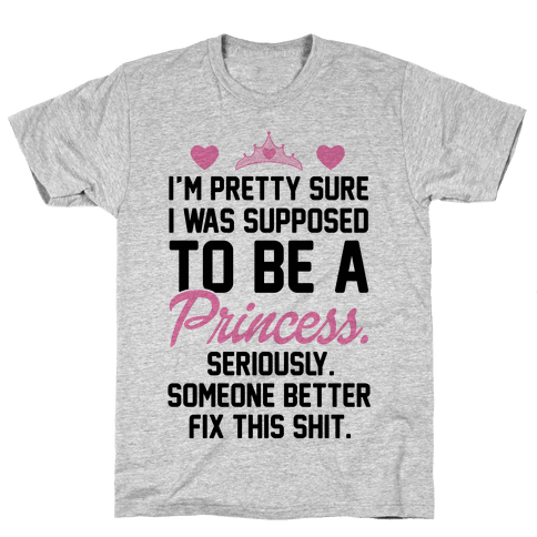 I'm Pretty Sure I Was Supposed To Be A Princess Mens T-Shirt