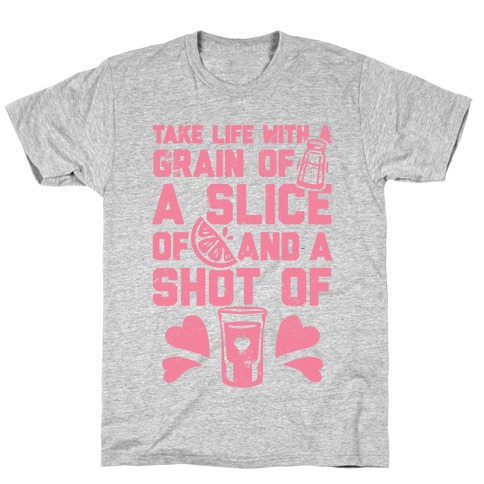 Take Life With A Grain Of Salt, A Slice Of Lime, And A Shot Of Tequila T-Shirt