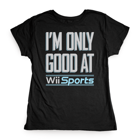 I'm Only Good At Wii Sports Womens T-Shirt