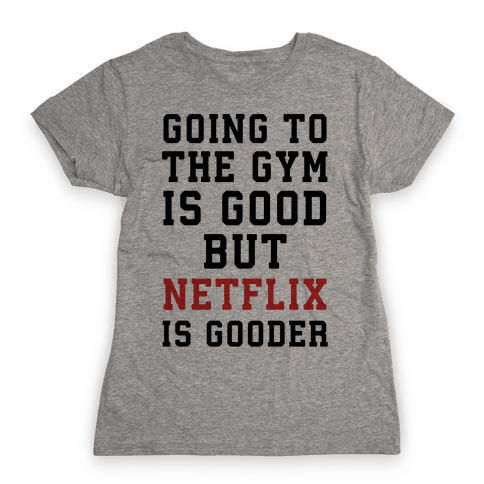 Going to the Gym is good but netflix is gooder Womens T-Shirt