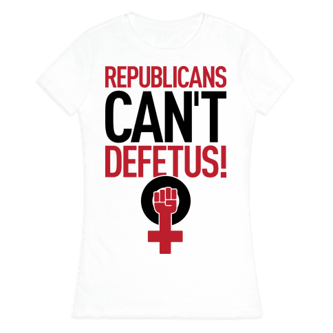 Republicans Can't Defetus Womens T-Shirt