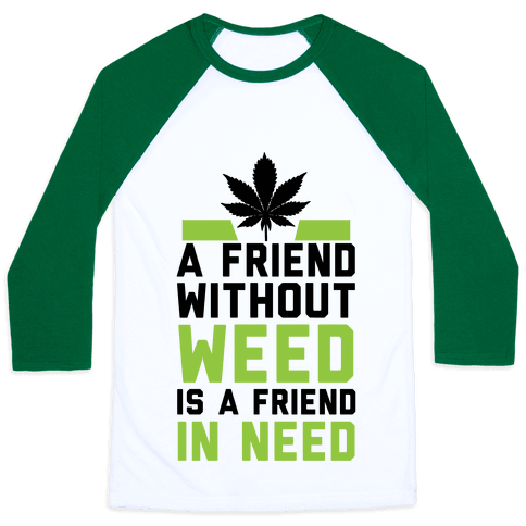 A Friend Without Weed Is A Friend In Need