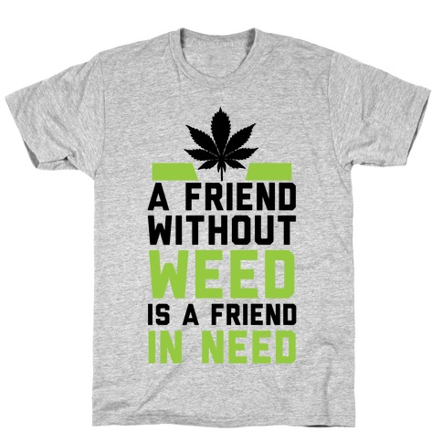 A Friend Without Weed Is A Friend In Need Mens/Unisex T-Shirt