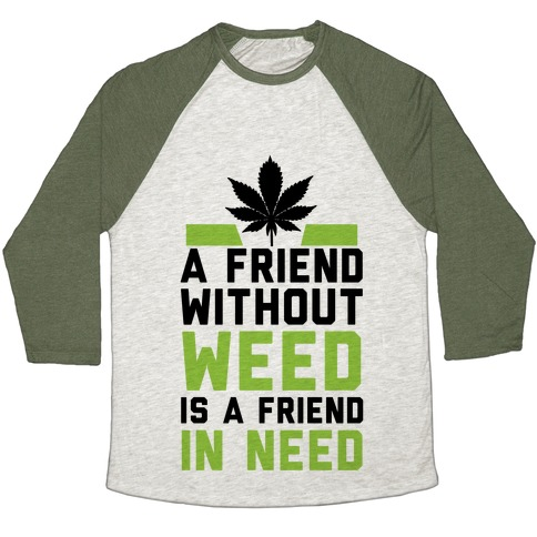 A Friend Without Weed Is A Friend In Need Baseball Tee