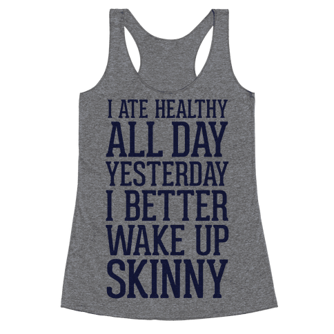 I Ate Healthy All Day Yesterday, I Better Wake Up Skinny Racerback Tank Top