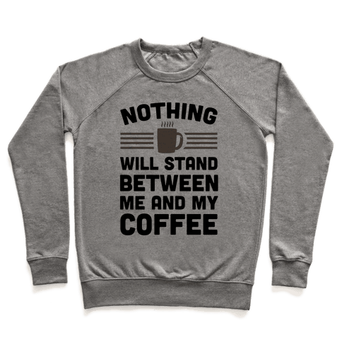 Nothing Will Stand Between Me And My Coffee Pullover