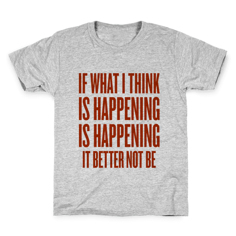 If What I Think Is Happening Kids T-Shirt
