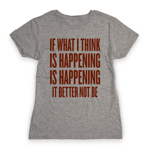 If What I Think Is Happening Womens T-Shirt