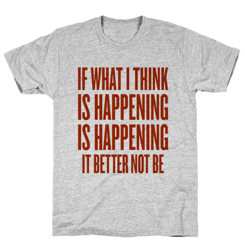 If What I Think Is Happening Mens T-Shirt