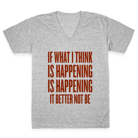 If What I Think Is Happening V-Neck Tee Shirt