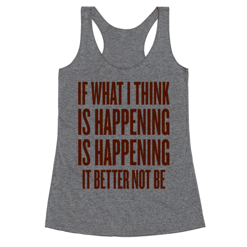 If What I Think Is Happening Racerback Tank Top