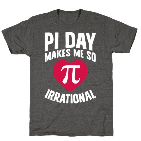 Pi Day Makes Me So Irrational T-Shirt