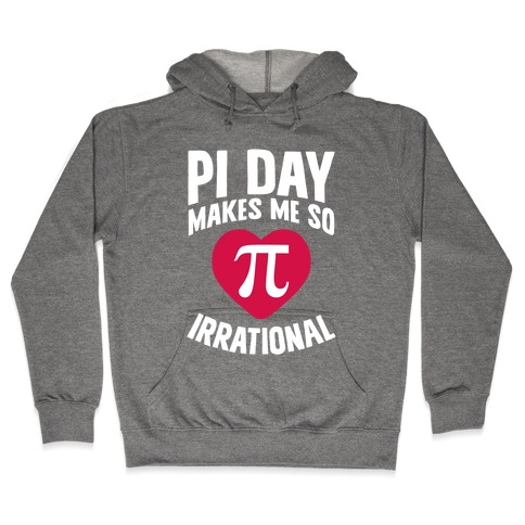 Pi Day Makes Me So Irrational Hooded Sweatshirt