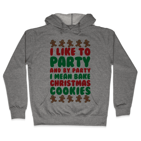 I Like To Party And By Party I Mean Bake Christmas Cookies Hooded Sweatshirt