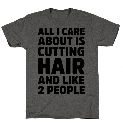 All I Care About Is Cutting Hair And Like 2 People T-Shirt