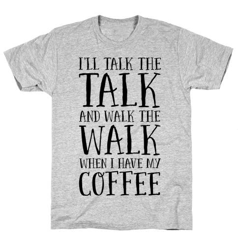 I'll Talk the Talk and Walk the Walk When I Have My Coffee Mens T-Shirt