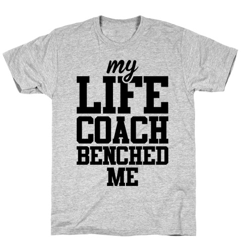 My Life Coach Benched Me T-Shirt