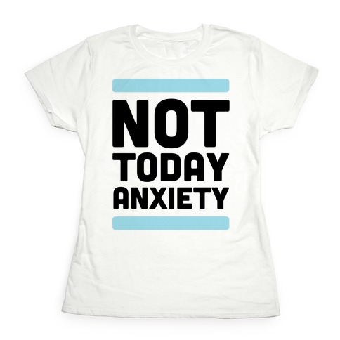Not Today, Anxiety Womens T-Shirt