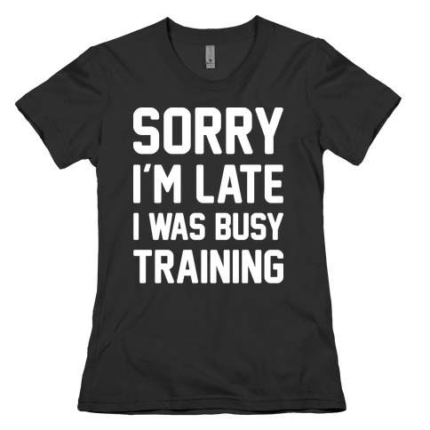 Sorry I'm Late I Was Busy Training (White) Womens T-Shirt